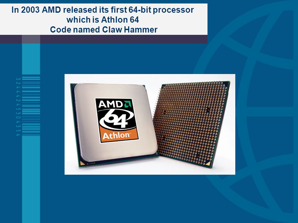In 2003 AMD released its first 64-bit processor which is Athlon 64 Code named Claw Hammer