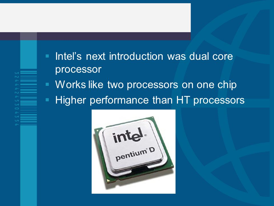 Intels next introduction was dual core processor Works like two processors on one chip Higher performance than HT processors