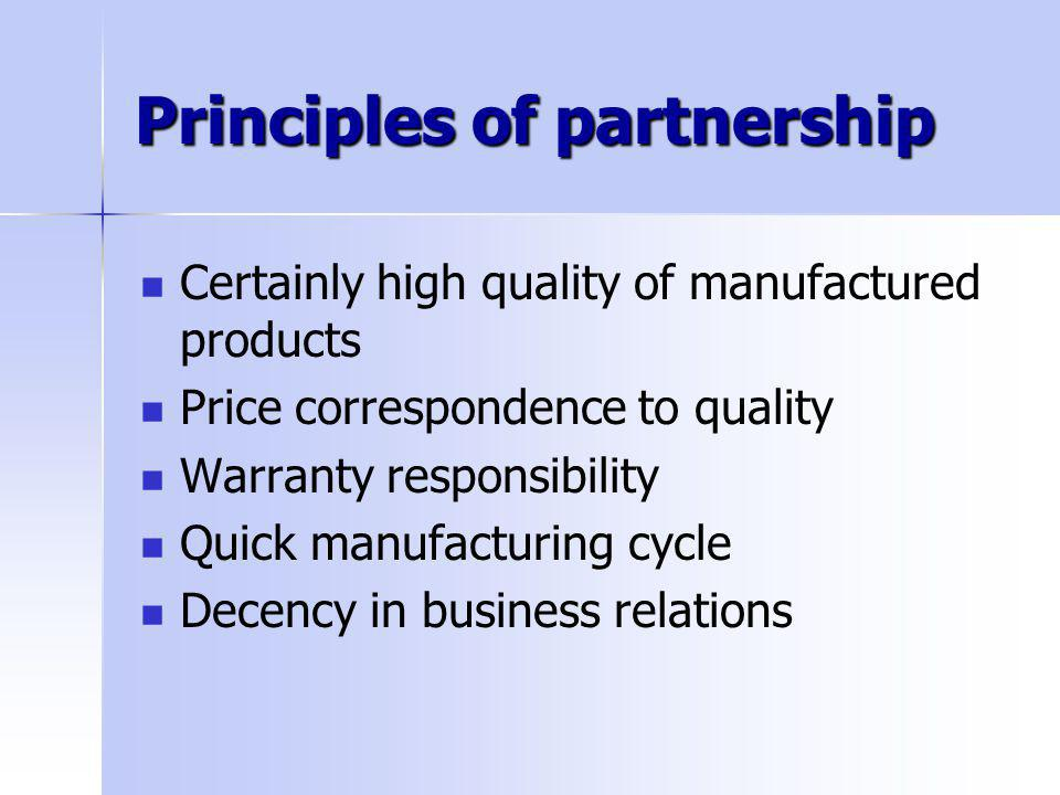 Principles of partnership Certainly high quality of manufactured products Price correspondence to quality Warranty responsibility Quick manufacturing cycle Decency in business relations