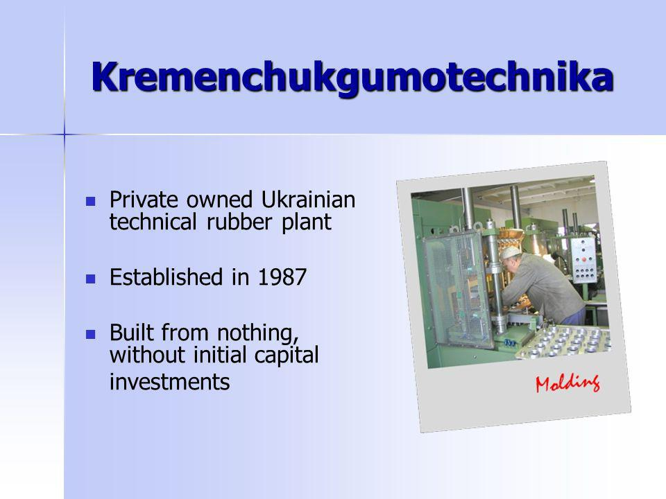 Kremenchukgumotechnika Private owned Ukrainian technical rubber plant Established in 1987 Built from nothing, without initial capital investments