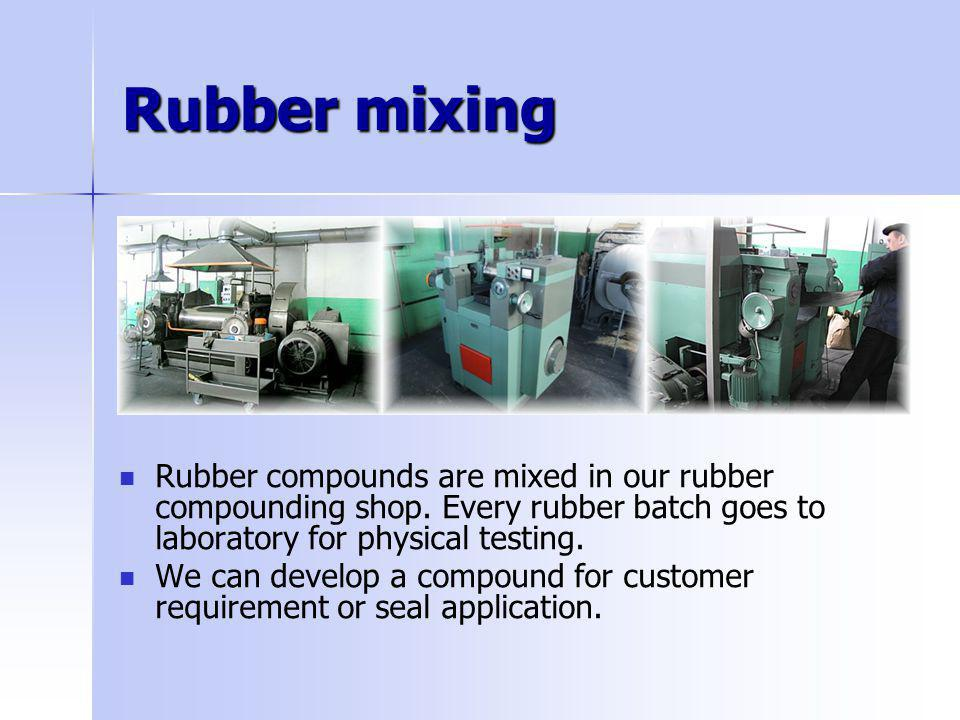 Rubber mixing Rubber compounds are mixed in our rubber compounding shop. Every rubber batch goes to laboratory for physical testing. We can develop a