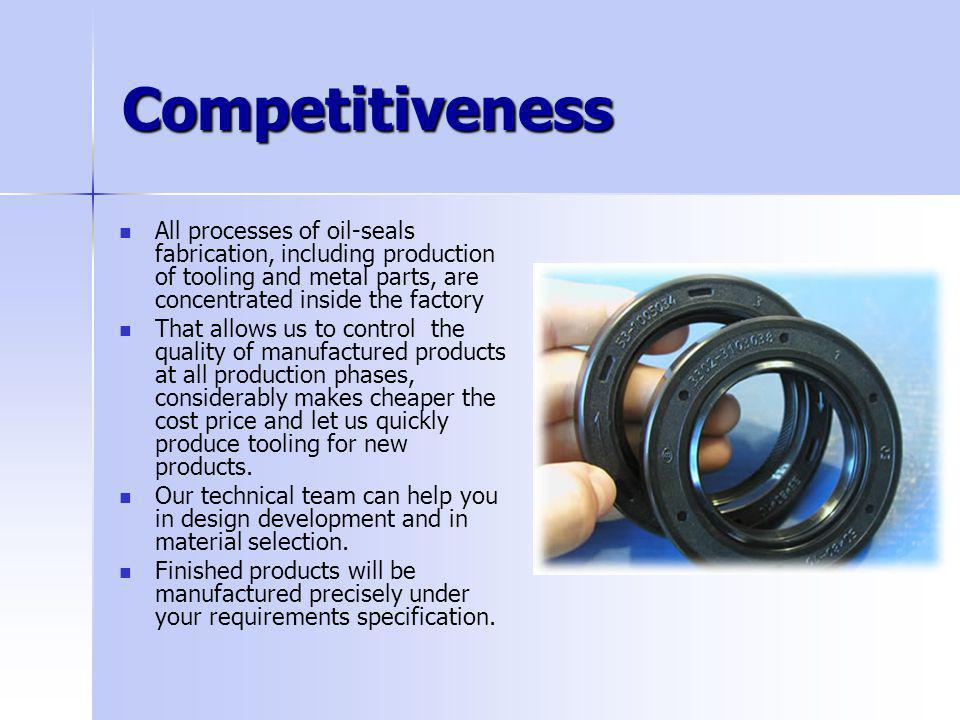 Competitiveness All processes of oil-seals fabrication, including production of tooling and metal parts, are concentrated inside the factory That allo