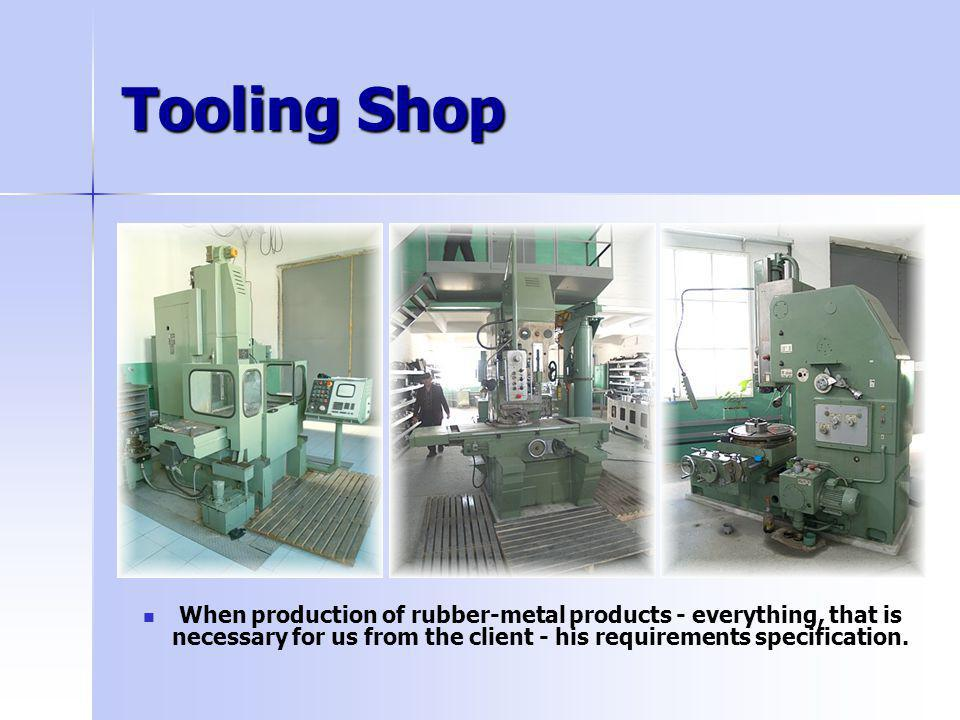 Tooling Shop When production of rubber-metal products - everything, that is necessary for us from the client - his requirements specification.