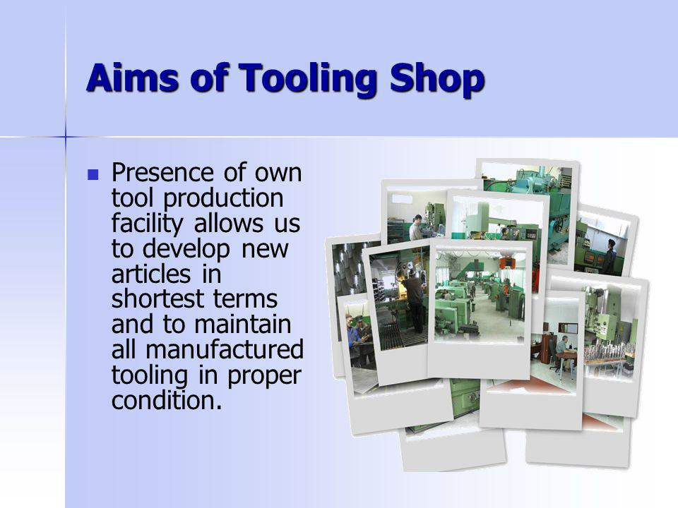 Aims of Tooling Shop Presence of own tool production facility allows us to develop new articles in shortest terms and to maintain all manufactured too
