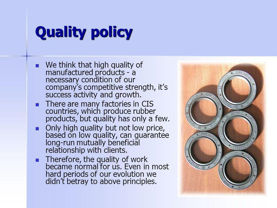 Quality policy We think that high quality of manufactured products - a necessary condition of our companys competitive strength, its success activity