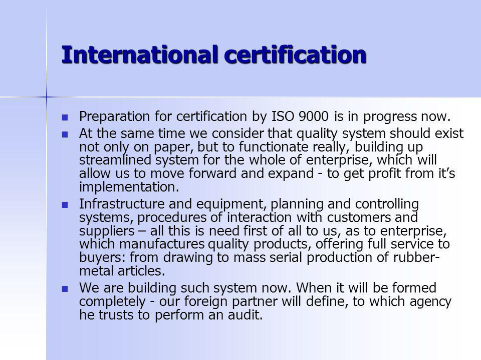 International certification Preparation for certification by ISO 9000 is in progress now.