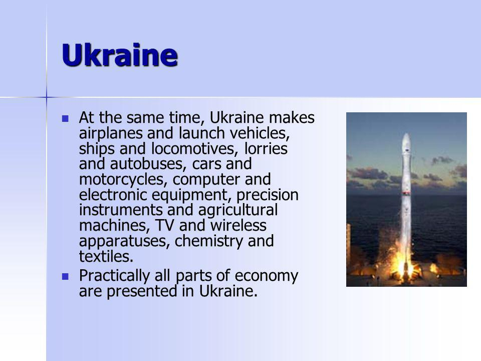 Ukraine At the same time, Ukraine makes airplanes and launch vehicles, ships and locomotives, lorries and autobuses, cars and motorcycles, computer an