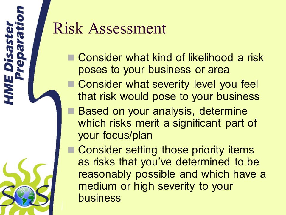Risk Assessment Consider what kind of likelihood a risk poses to your business or area Consider what severity level you feel that risk would pose to your business Based on your analysis, determine which risks merit a significant part of your focus/plan Consider setting those priority items as risks that youve determined to be reasonably possible and which have a medium or high severity to your business