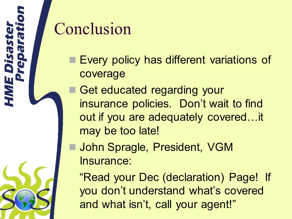 Conclusion Every policy has different variations of coverage Get educated regarding your insurance policies.