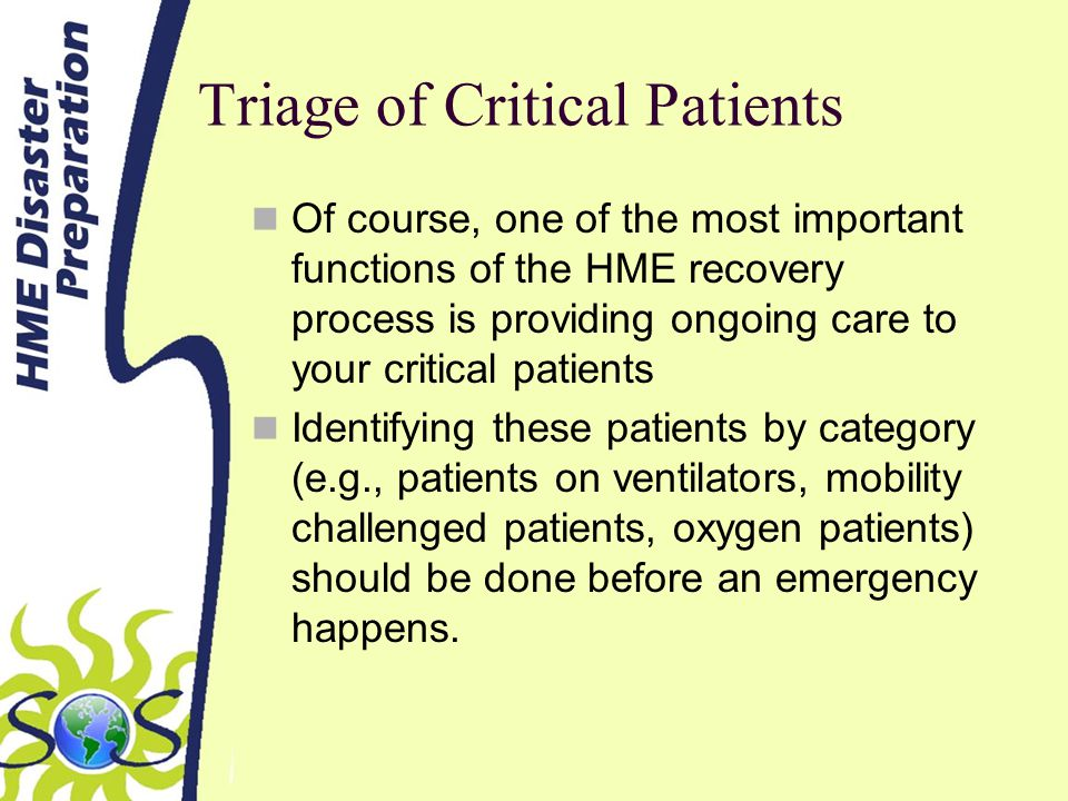 Triage of Critical Patients Of course, one of the most important functions of the HME recovery process is providing ongoing care to your critical patients Identifying these patients by category (e.g., patients on ventilators, mobility challenged patients, oxygen patients) should be done before an emergency happens.
