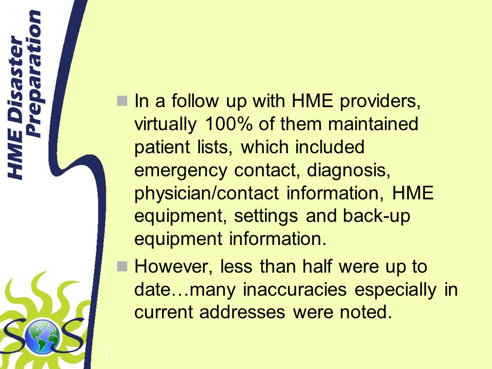 In a follow up with HME providers, virtually 100% of them maintained patient lists, which included emergency contact, diagnosis, physician/contact information, HME equipment, settings and back-up equipment information.