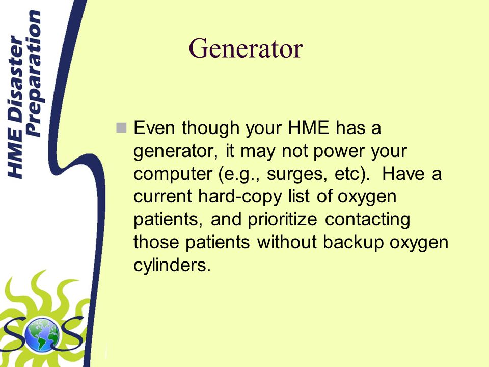 Generator Even though your HME has a generator, it may not power your computer (e.g., surges, etc).