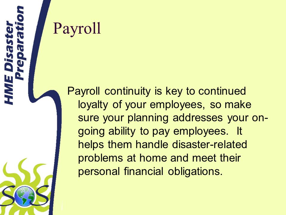 Payroll Payroll continuity is key to continued loyalty of your employees, so make sure your planning addresses your on- going ability to pay employees.