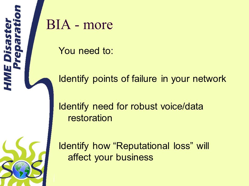 BIA - more You need to: Identify points of failure in your network Identify need for robust voice/data restoration Identify how Reputational loss will affect your business