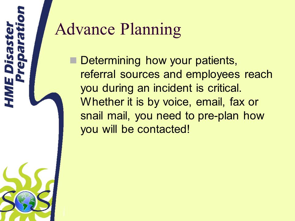 Advance Planning Determining how your patients, referral sources and employees reach you during an incident is critical.