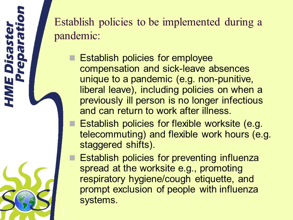 Establish policies to be implemented during a pandemic: Establish policies for employee compensation and sick-leave absences unique to a pandemic (e.g.