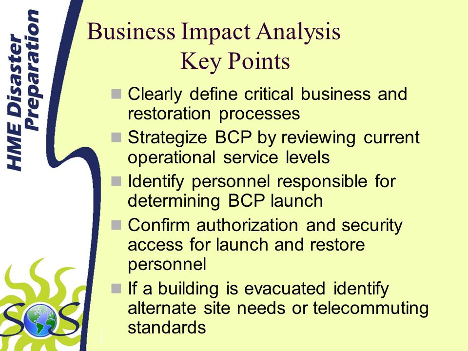 Business Impact Analysis Key Points Clearly define critical business and restoration processes Strategize BCP by reviewing current operational service levels Identify personnel responsible for determining BCP launch Confirm authorization and security access for launch and restore personnel If a building is evacuated identify alternate site needs or telecommuting standards