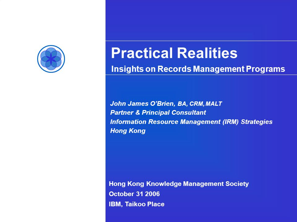 Hong Kong Knowledge Management Society October 31 2006 IBM, Taikoo Place John James OBrien, BA, CRM, MALT Partner & Principal Consultant Information Resource Management (IRM) Strategies Hong Kong Insights on Records Management Programs Practical Realities