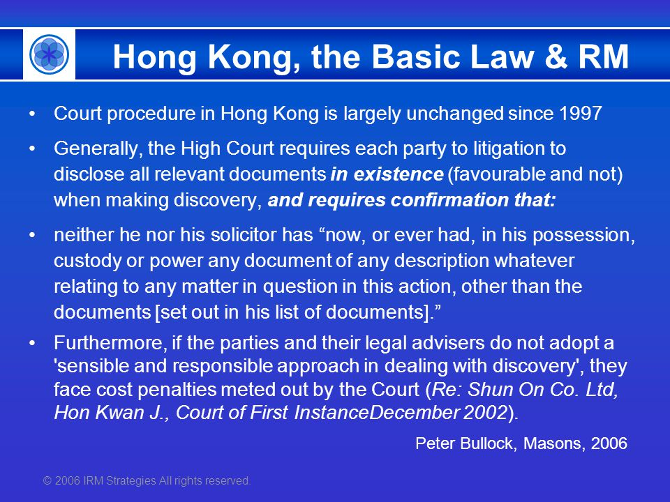 © 2006 IRM Strategies All rights reserved. Hong Kong, the Basic Law & RM Court procedure in Hong Kong is largely unchanged since 1997 Generally, the H