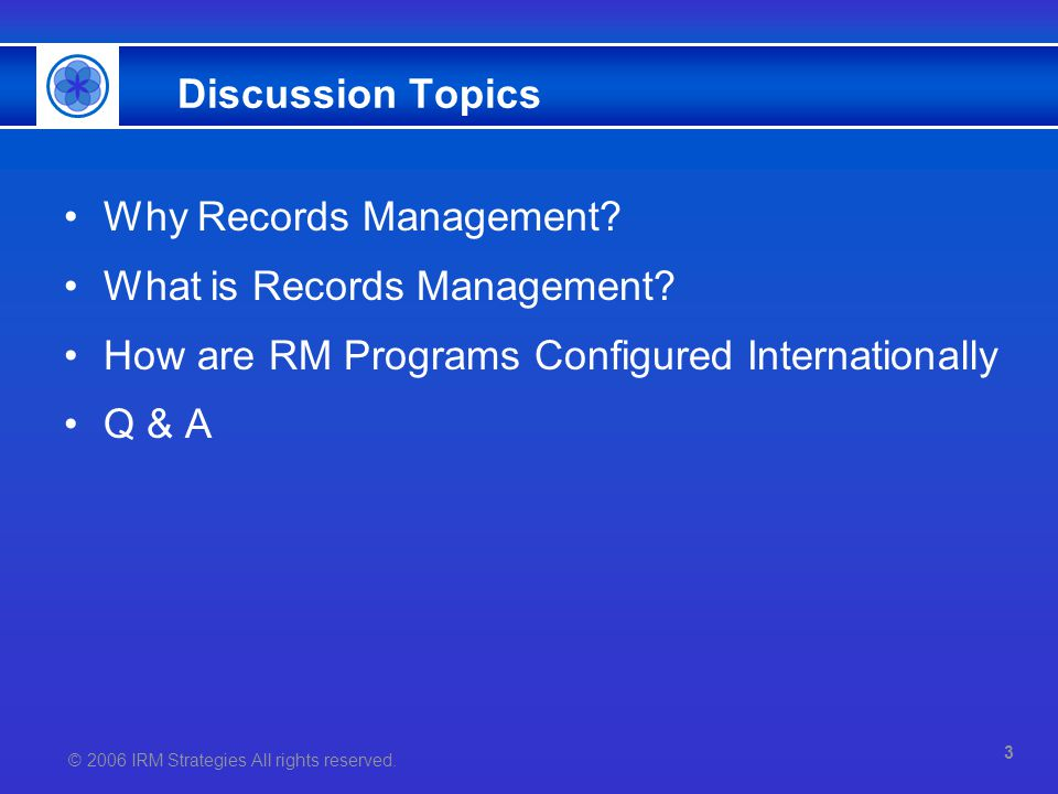 © 2006 IRM Strategies All rights reserved. Discussion Topics Why Records Management? What is Records Management? How are RM Programs Configured Intern