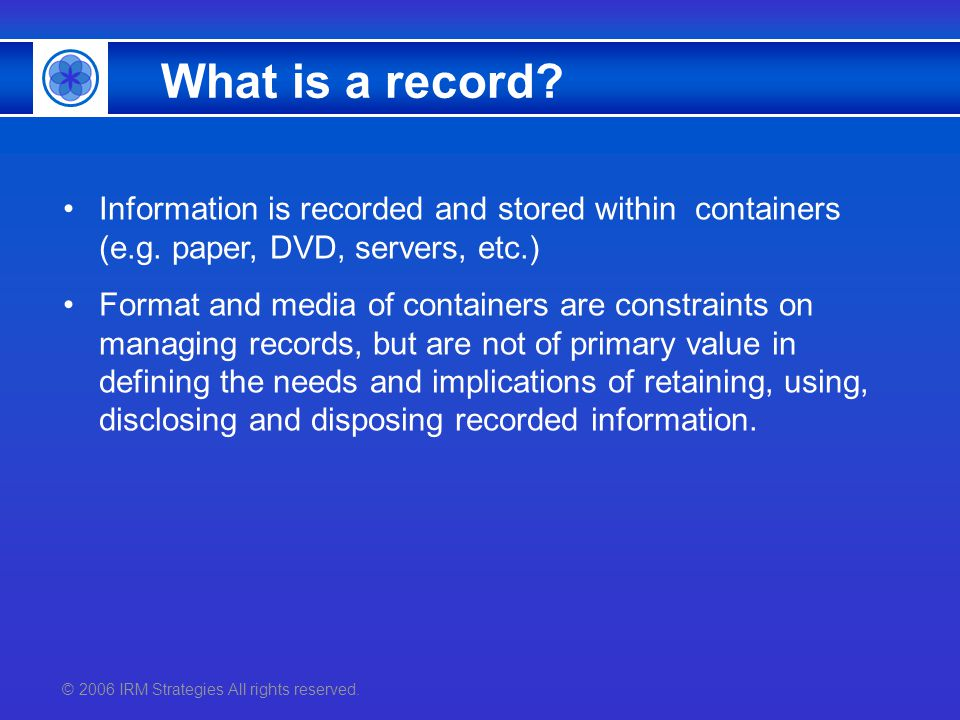 © 2006 IRM Strategies All rights reserved. What is a record? Information is recorded and stored within containers (e.g. paper, DVD, servers, etc.) For