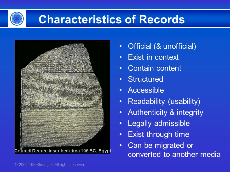 © 2006 IRM Strategies All rights reserved. Characteristics of Records Official (& unofficial) Exist in context Contain content Structured Accessible R