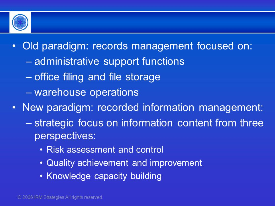 © 2006 IRM Strategies All rights reserved. Old paradigm: records management focused on: –administrative support functions –office filing and file stor