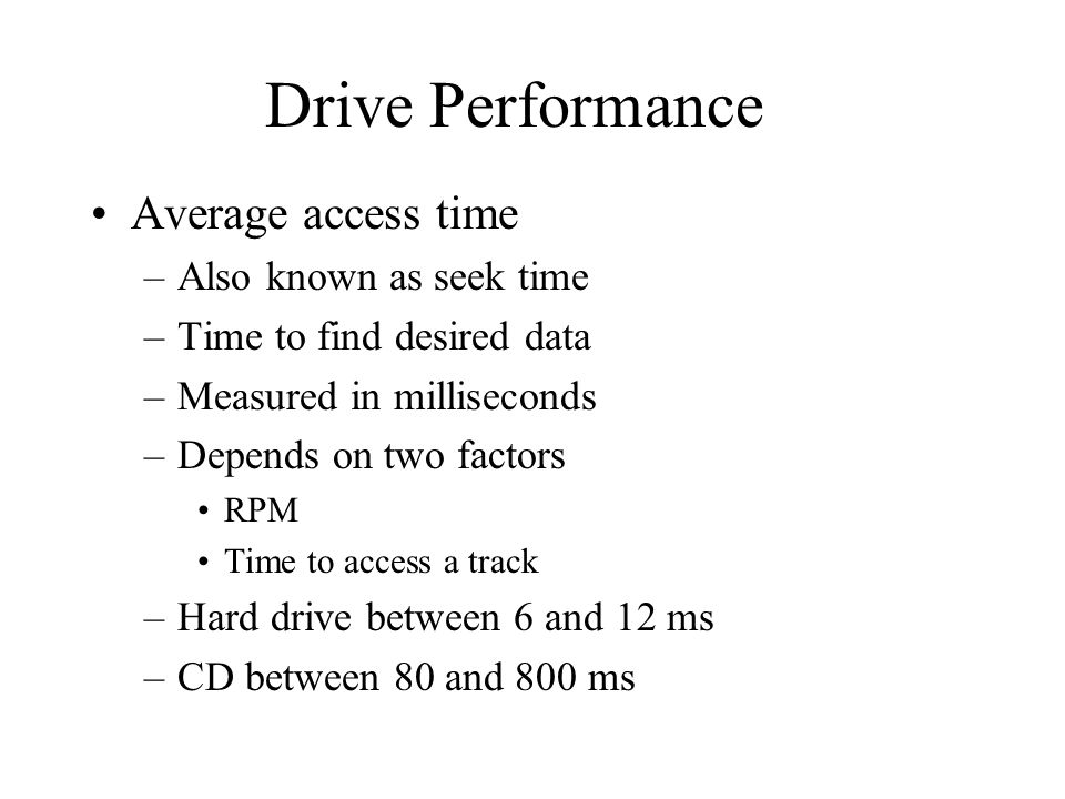 Drive Performance Average access time –Also known as seek time –Time to find desired data –Measured in milliseconds –Depends on two factors RPM Time to access a track –Hard drive between 6 and 12 ms –CD between 80 and 800 ms