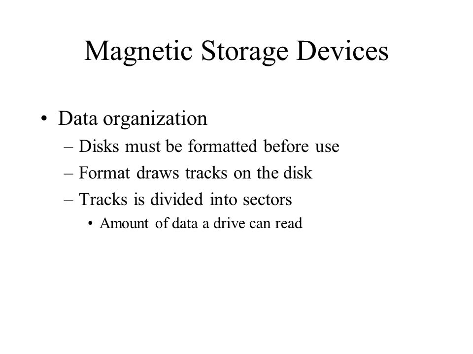 Magnetic Storage Devices Data organization –Disks must be formatted before use –Format draws tracks on the disk –Tracks is divided into sectors Amount of data a drive can read