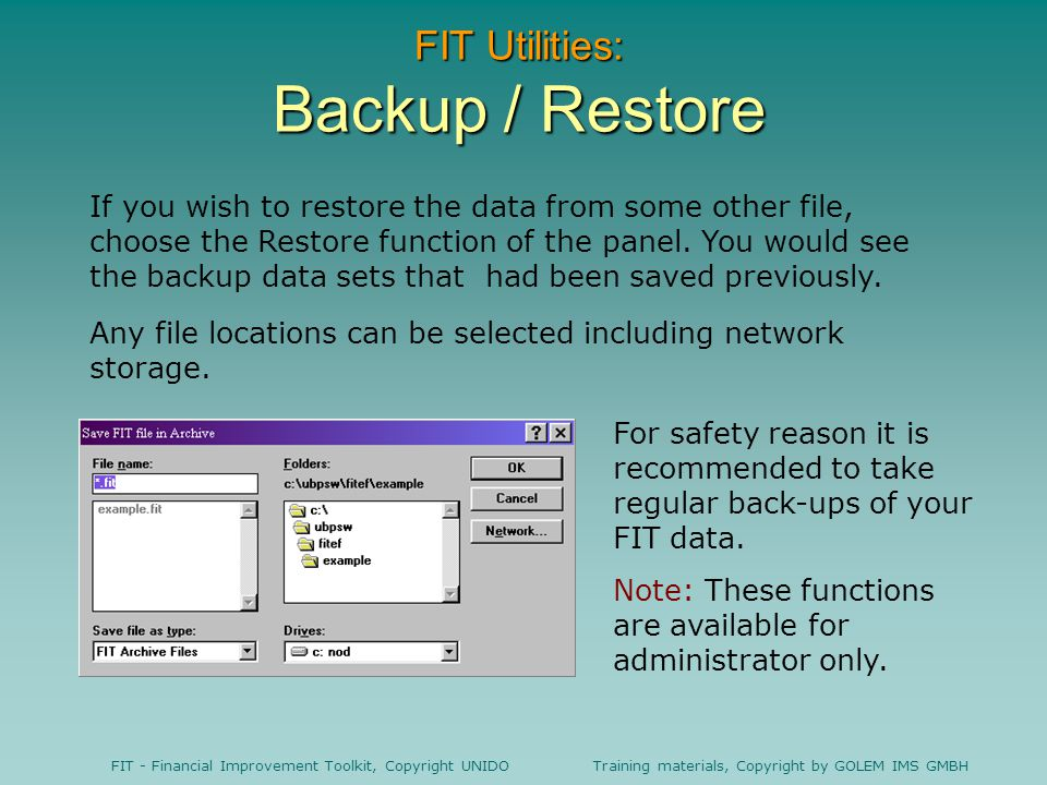 FIT - Financial Improvement Toolkit, Copyright UNIDO Training materials, Copyright by GOLEM IMS GMBH FIT Utilities: Backup / Restore If you wish to restore the data from some other file, choose the Restore function of the panel.