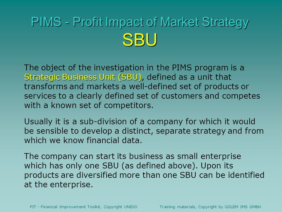 FIT - Financial Improvement Toolkit, Copyright UNIDO Training materials, Copyright by GOLEM IMS GMBH PIMS - Profit Impact of Market Strategy SBU Strategic Business Unit (SBU) The object of the investigation in the PIMS program is a Strategic Business Unit (SBU), defined as a unit that transforms and markets a well-defined set of products or services to a clearly defined set of customers and competes with a known set of competitors.
