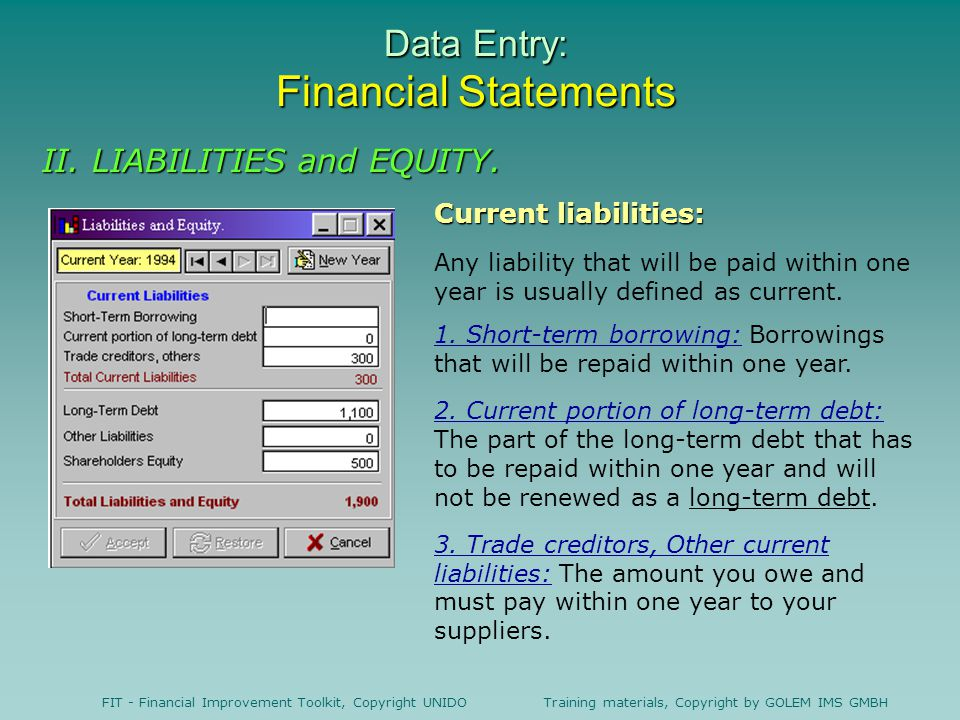 FIT - Financial Improvement Toolkit, Copyright UNIDO Training materials, Copyright by GOLEM IMS GMBH Data Entry: Financial Statements Current liabilities: Any liability that will be paid within one year is usually defined as current.