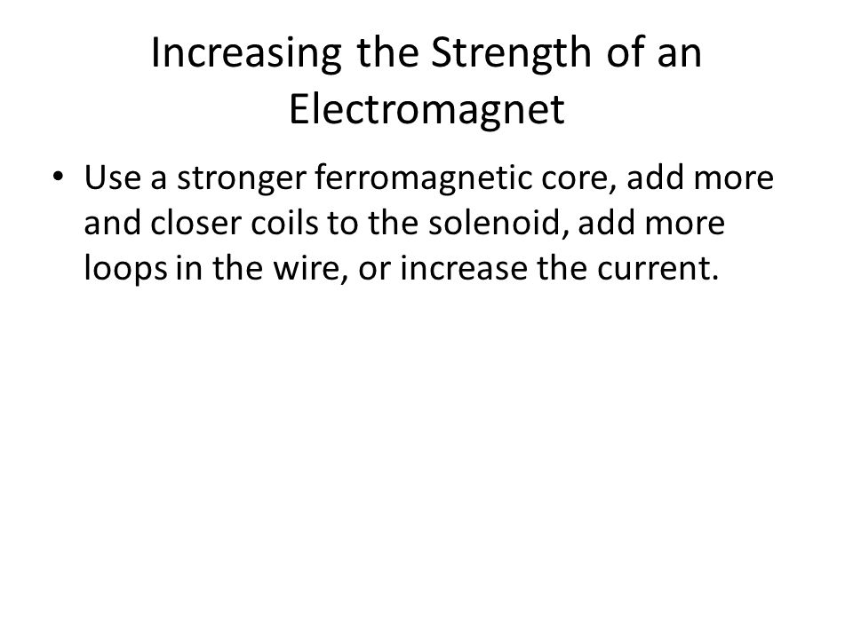 Increasing the Strength of an Electromagnet Use a stronger ferromagnetic core, add more and closer coils to the solenoid, add more loops in the wire, or increase the current.
