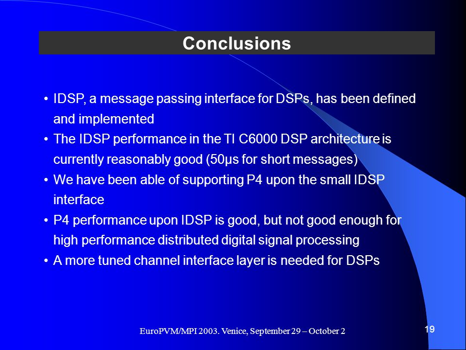 EuroPVM/MPI 2003. Venice, September 29 – October 2 Conclusions 19 IDSP, a message passing interface for DSPs, has been defined and implemented The IDS