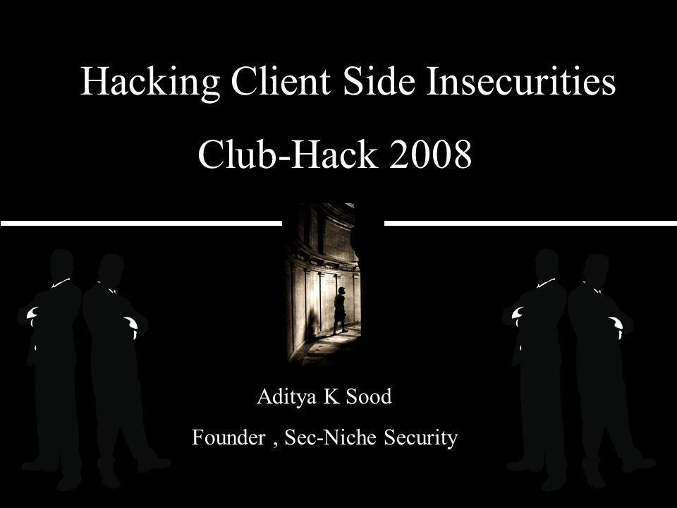 Club-Hack 2008 Aditya K Sood Founder, Sec-Niche Security Hacking Client Side Insecurities