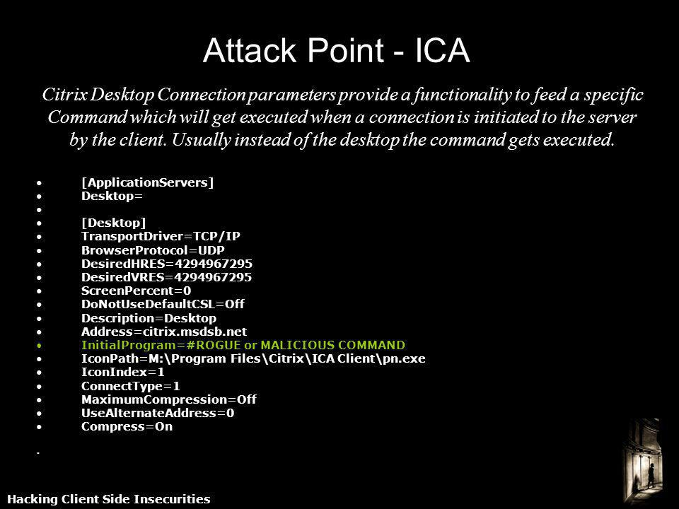 Hacking Client Side Insecurities Attack Point - ICA Citrix Desktop Connection parameters provide a functionality to feed a specific Command which will get executed when a connection is initiated to the server by the client.