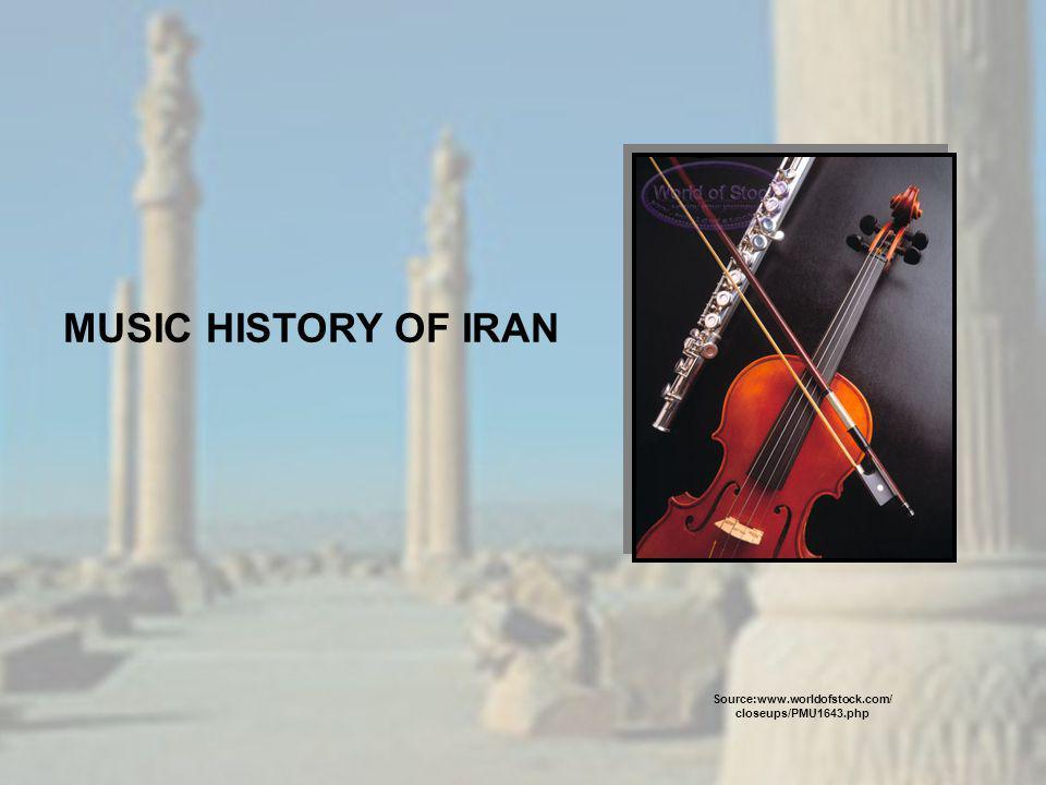 MUSIC HISTORY OF IRAN Source:www.worldofstock.com/ closeups/PMU1643.php