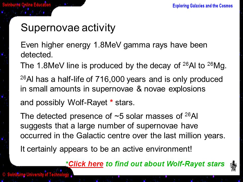 Supernovae activity Even higher energy 1.8MeV gamma rays have been detected. The 1.8MeV line is produced by the decay of 26 Al to 26 Mg. 26 Al has a h