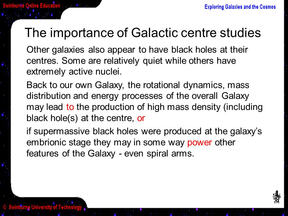 The importance of Galactic centre studies Other galaxies also appear to have black holes at their centres. Some are relatively quiet while others have