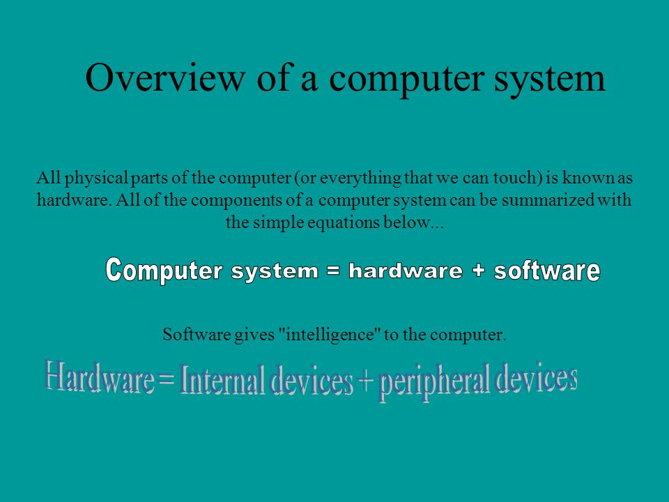 Overview of a computer system All physical parts of the computer (or everything that we can touch) is known as hardware. All of the components of a co