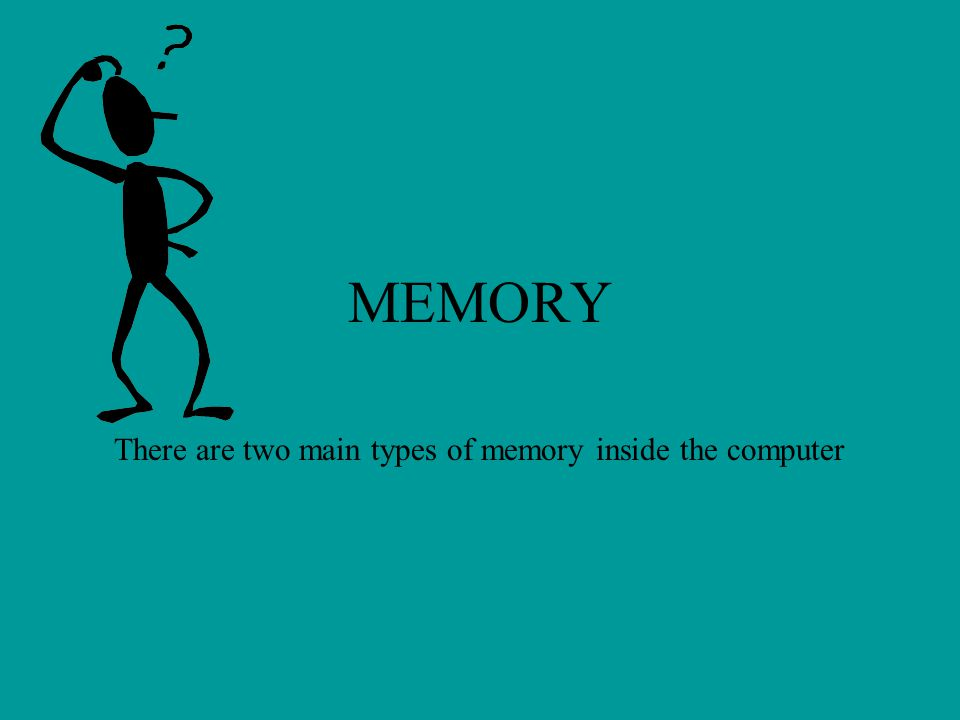MEMORY There are two main types of memory inside the computer