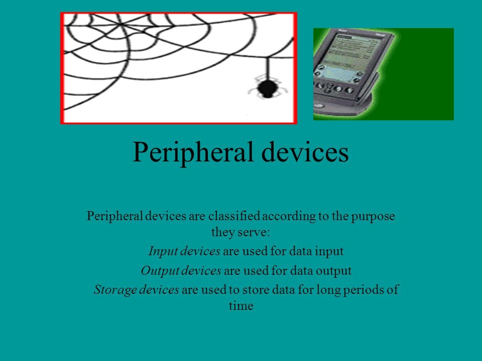 Peripheral devices Peripheral devices are classified according to the purpose they serve: Input devices are used for data input Output devices are use