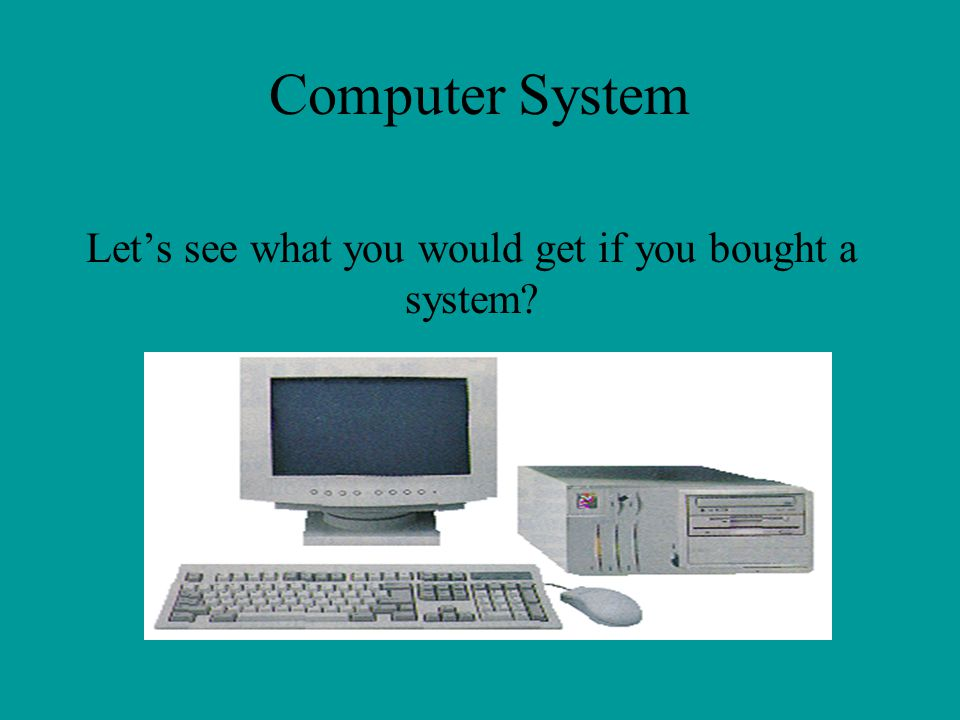 Computer System Lets see what you would get if you bought a system?