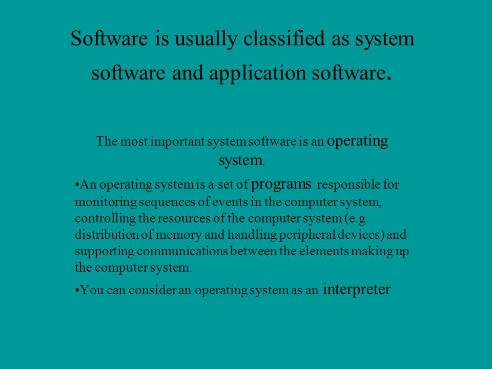 Software is usually classified as system software and application software. The most important system software is an operating system. An operating sy