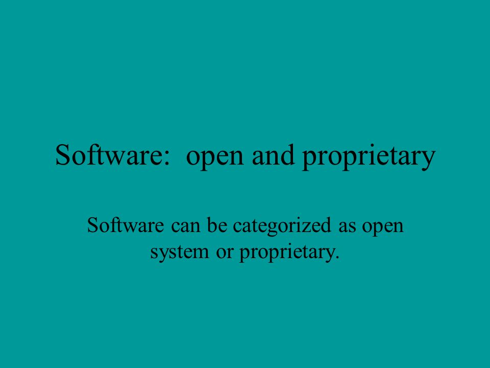 Software: open and proprietary Software can be categorized as open system or proprietary.