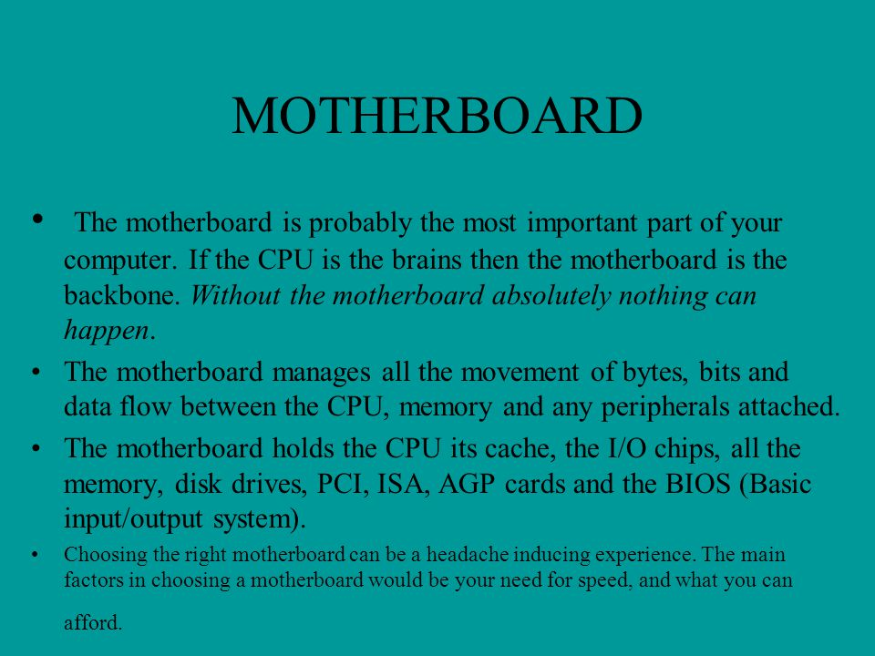 MOTHERBOARD The motherboard is probably the most important part of your computer. If the CPU is the brains then the motherboard is the backbone. Witho