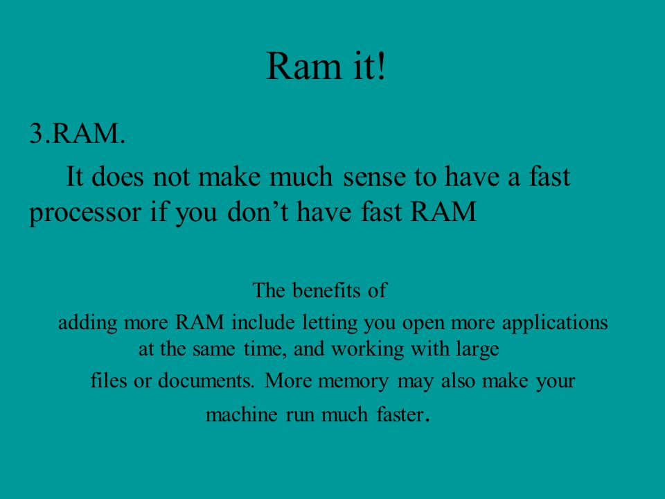 Ram it! 3.RAM. It does not make much sense to have a fast processor if you dont have fast RAM The benefits of adding more RAM include letting you open