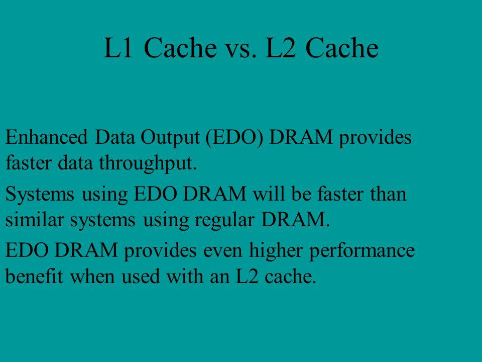 L1 Cache vs. L2 Cache Enhanced Data Output (EDO) DRAM provides faster data throughput. Systems using EDO DRAM will be faster than similar systems usin