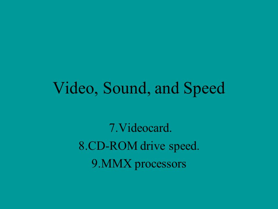 Video, Sound, and Speed 7.Videocard. 8.CD-ROM drive speed. 9.MMX processors