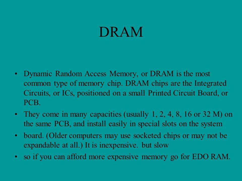 DRAM Dynamic Random Access Memory, or DRAM is the most common type of memory chip. DRAM chips are the Integrated Circuits, or ICs, positioned on a sma